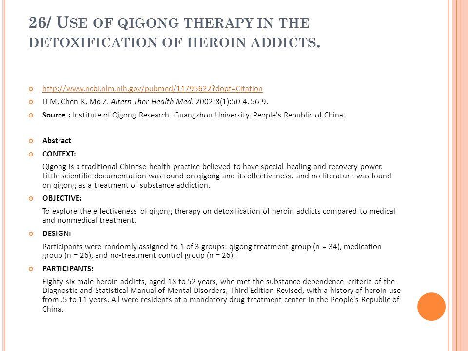26/ U SE OF QIGONG THERAPY IN THE DETOXIFICATION OF HEROIN ADDICTS. http://www.ncbi.nlm.nih.gov/pubmed/11795622?dopt=Citation Li M, Chen K, Mo Z. Alte