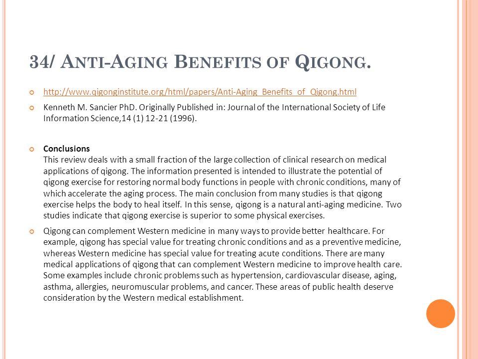 34/ A NTI -A GING B ENEFITS OF Q IGONG. http://www.qigonginstitute.org/html/papers/Anti-Aging_Benefits_of_Qigong.html Kenneth M. Sancier PhD. Original