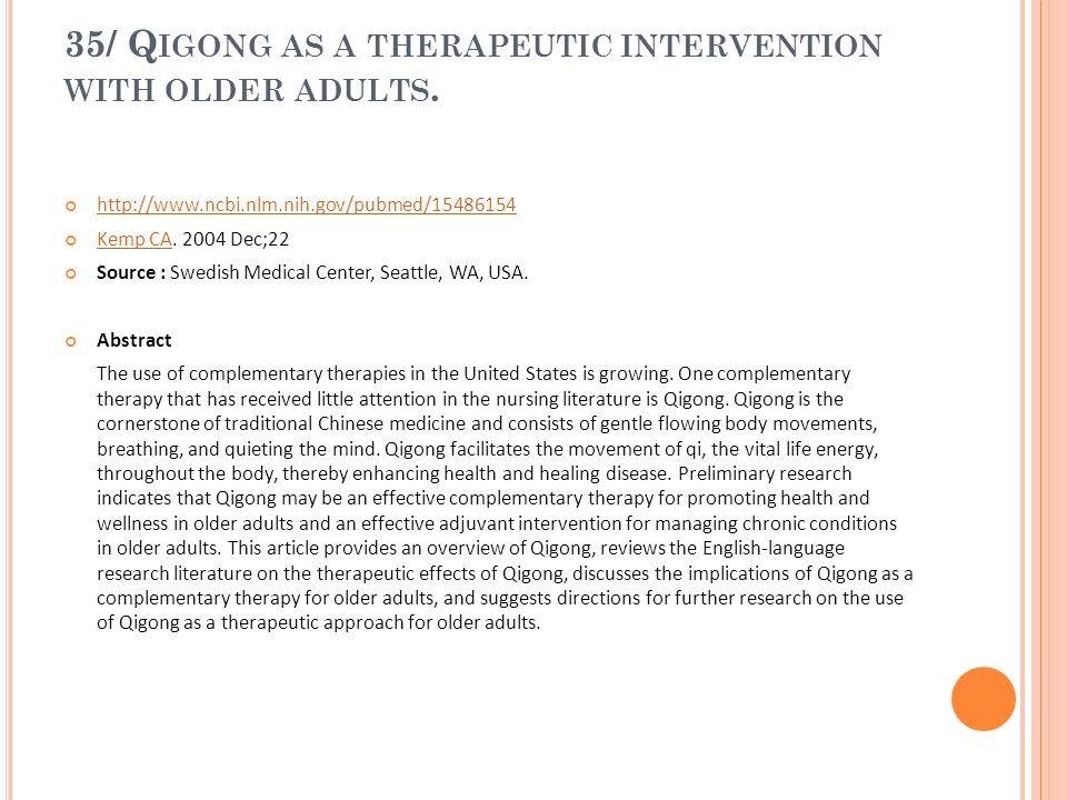 35/ Q IGONG AS A THERAPEUTIC INTERVENTION WITH OLDER ADULTS. http://www.ncbi.nlm.nih.gov/pubmed/15486154 Kemp CA. 2004 Dec;22 Kemp CA Source : Swedish
