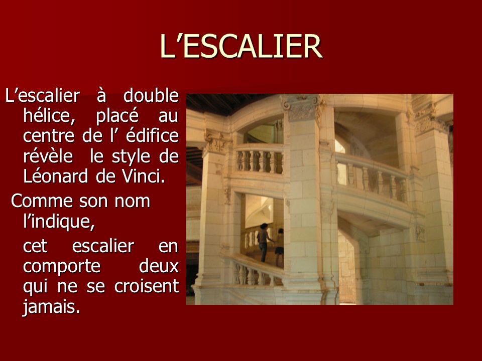 LESCALIER Lescalier à double hélice, placé au centre de l édifice révèle le style de Léonard de Vinci. Comme son nom lindique, Comme son nom lindique,