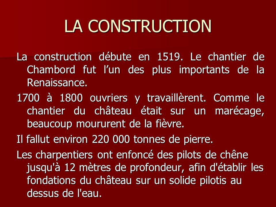 LA CONSTRUCTION La construction débute en 1519. Le chantier de Chambord fut lun des plus importants de la Renaissance. 1700 à 1800 ouvriers y travaill