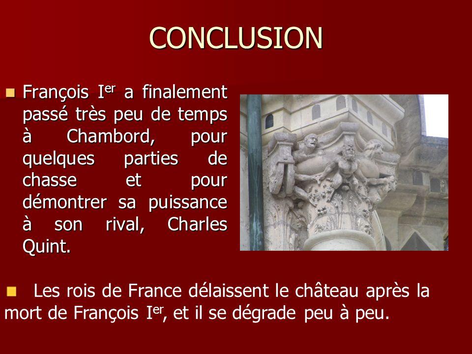 CONCLUSION François I er a finalement passé très peu de temps à Chambord, pour quelques parties de chasse et pour démontrer sa puissance à son rival,