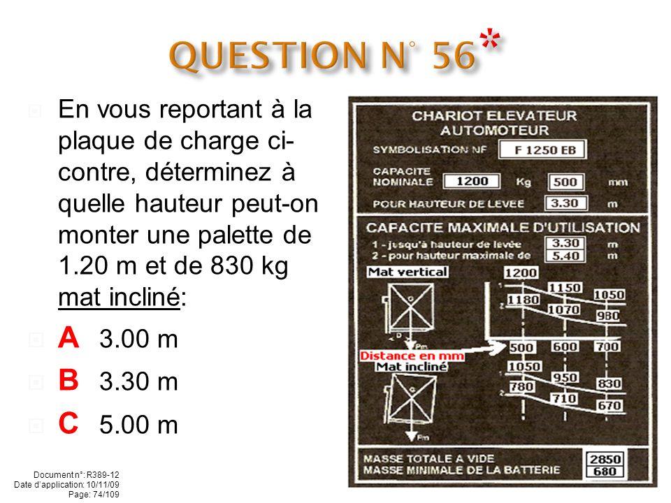En vous reportant à la plaque de charge ci- contre : Quelle est la symbolisation de ce chariot A F 1200 500 B F 1250 EB C F 2850 680 Document n°: R389-12 Date dapplication: 10/11/09 Page: 73/109