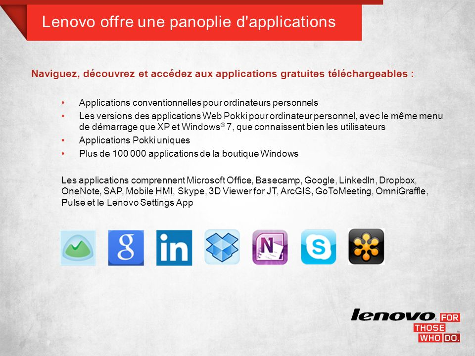 Lenovo offre une panoplie d applications Naviguez, découvrez et accédez aux applications gratuites téléchargeables : Applications conventionnelles pour ordinateurs personnels Les versions des applications Web Pokki pour ordinateur personnel, avec le même menu de démarrage que XP et Windows ® 7, que connaissent bien les utilisateurs Applications Pokki uniques Plus de 100 000 applications de la boutique Windows Les applications comprennent Microsoft Office, Basecamp, Google, LinkedIn, Dropbox, OneNote, SAP, Mobile HMI, Skype, 3D Viewer for JT, ArcGIS, GoToMeeting, OmniGraffle, Pulse et le Lenovo Settings App