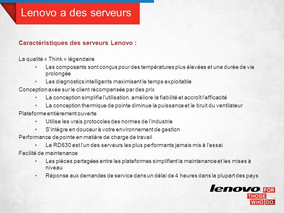 Lenovo a des serveurs Caractéristiques des serveurs Lenovo : La qualité « Think » légendaire Les composants sont conçus pour des températures plus élevées et une durée de vie prolongée Les diagnostics intelligents maximisent le temps exploitable Conception axée sur le client récompensée par des prix La conception simplifie l utilisation, améliore la fiabilité et accroît l efficacité La conception thermique de pointe diminue la puissance et le bruit du ventilateur Plateforme entièrement ouverte Utilise les vrais protocoles des normes de l industrie S intègre en douceur à votre environnement de gestion Performance de pointe en matière de charge de travail Le RD630 est l un des serveurs les plus performants jamais mis à l essai Facilité de maintenance Les pièces partagées entre les plateformes simplifient la maintenance et les mises à niveau Réponse aux demandes de service dans un délai de 4 heures dans la plupart des pays