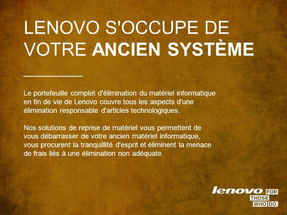 LENOVO S OCCUPE DE VOTRE ANCIEN SYSTÈME Le portefeuille complet d élimination du matériel informatique en fin de vie de Lenovo couvre tous les aspects d une élimination responsable d articles technologiques.
