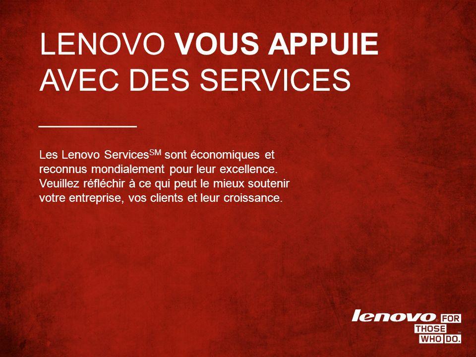 LENOVO VOUS APPUIE AVEC DES SERVICES Les Lenovo Services SM sont économiques et reconnus mondialement pour leur excellence.