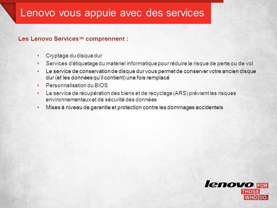Lenovo vous appuie avec des services Les Lenovo Services SM comprennent : Cryptage du disque dur Services d étiquetage du matériel informatique pour réduire le risque de perte ou de vol Le service de conservation de disque dur vous permet de conserver votre ancien disque dur (et les données qu il contient) une fois remplacé Personnalisation du BIOS Le service de récupération des biens et de recyclage (ARS) prévient les risques environnementaux et de sécurité des données Mises à niveau de garantie et protection contre les dommages accidentels