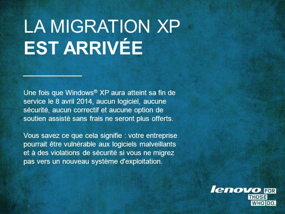 LA MIGRATION XP EST ARRIVÉE Une fois que Windows ® XP aura atteint sa fin de service le 8 avril 2014, aucun logiciel, aucune sécurité, aucun correctif et aucune option de soutien assisté sans frais ne seront plus offerts.