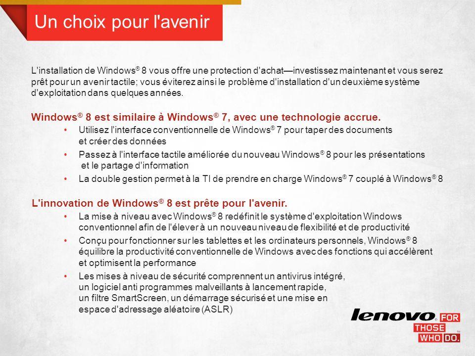 Un choix pour l avenir L installation de Windows ® 8 vous offre une protection d achatinvestissez maintenant et vous serez prêt pour un avenir tactile; vous éviterez ainsi le problème d installation d un deuxième système d exploitation dans quelques années.