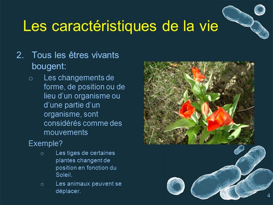 Les caractéristiques de la vie 2.Tous les êtres vivants bougent: o Les changements de forme, de position ou de lieu dun organisme ou dune partie dun organisme, sont considérés comme des mouvements Exemple.