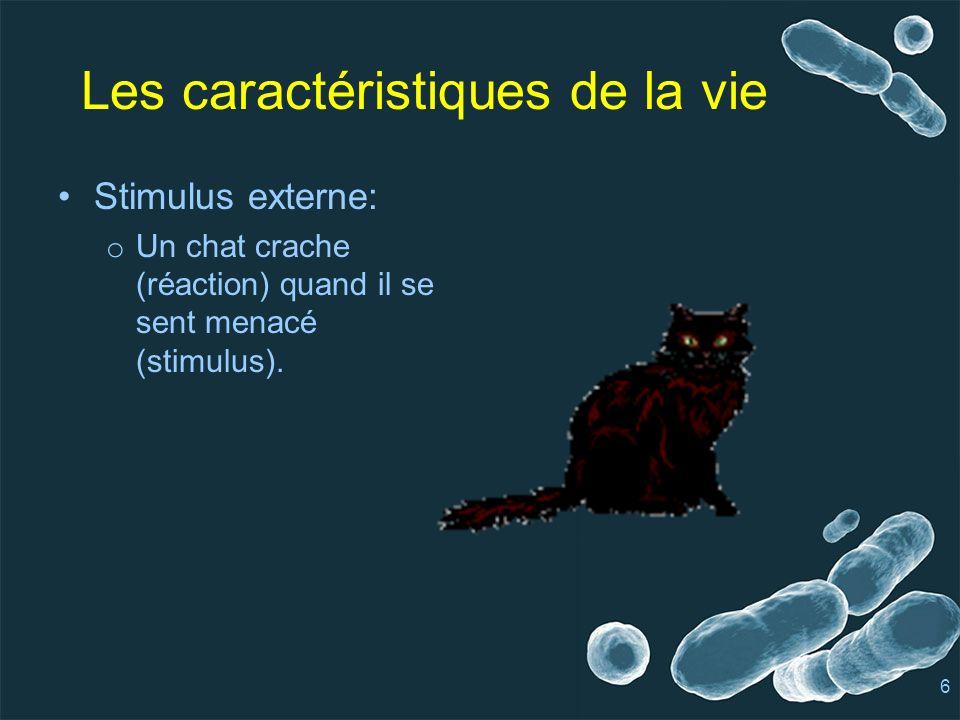 Les caractéristiques de la vie Stimulus externe: o Un chat crache (réaction) quand il se sent menacé (stimulus).