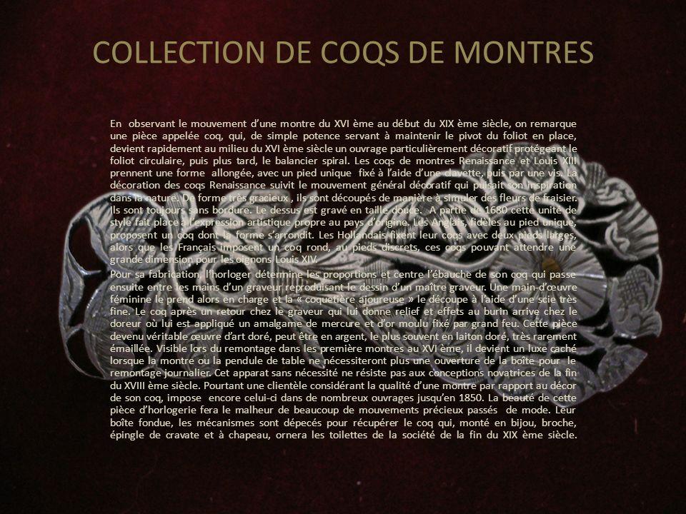 COLLECTION DE COQS DE MONTRES En observant le mouvement dune montre du XVI ème au début du XIX ème siècle, on remarque une pièce appelée coq, qui, de