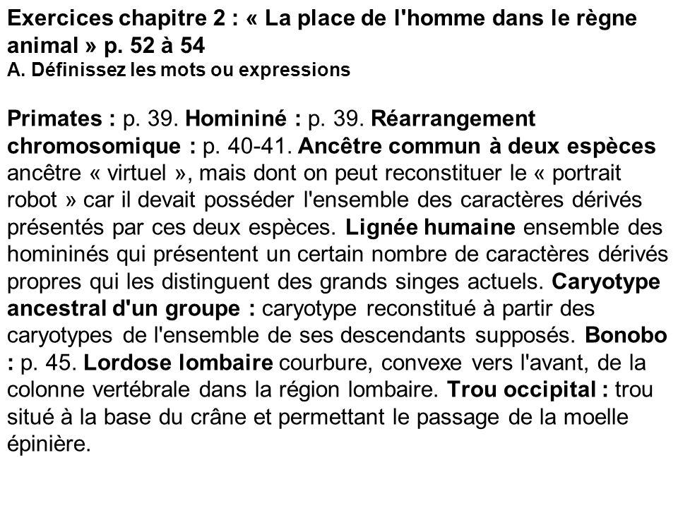 Exercices chapitre 2 : « La place de l'homme dans le règne animal » p. 52 à 54 A. Définissez les mots ou expressions Primates : p. 39. Homininé : p. 3