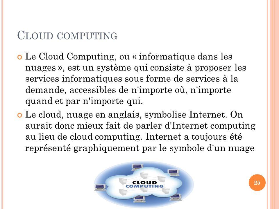 C LOUD COMPUTING Le Cloud Computing, ou « informatique dans les nuages », est un système qui consiste à proposer les services informatiques sous forme
