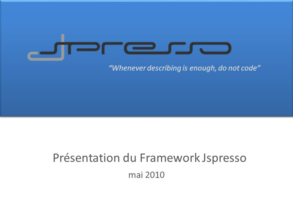Whenever describing is enough, do not code Présentation du Framework Jspresso mai 2010