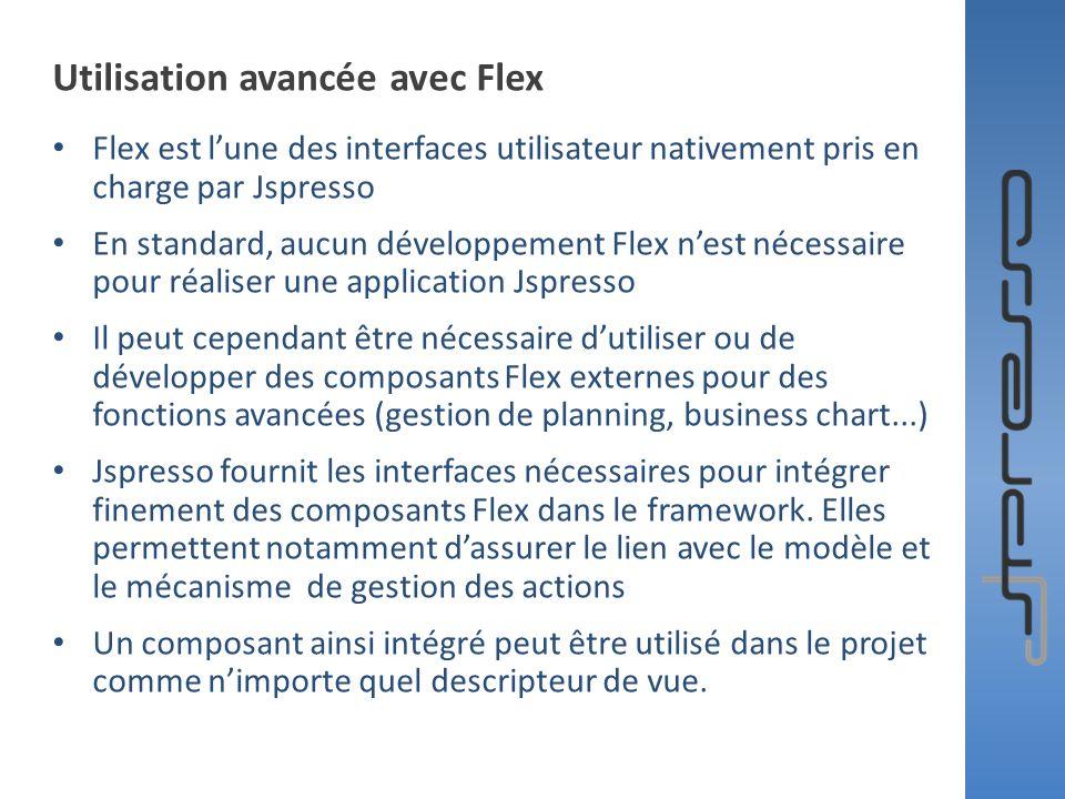 Utilisation avancée avec Flex Flex est lune des interfaces utilisateur nativement pris en charge par Jspresso En standard, aucun développement Flex ne