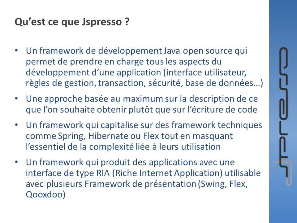 Spring Dependency Injection Container Spring LDAP Spring Hibernate Model View Action SwingQooXDooFlex Object/Relational Mapping mySql, Oracle, SQL serveur… Architecture simplifiée du framework Jspresso Security