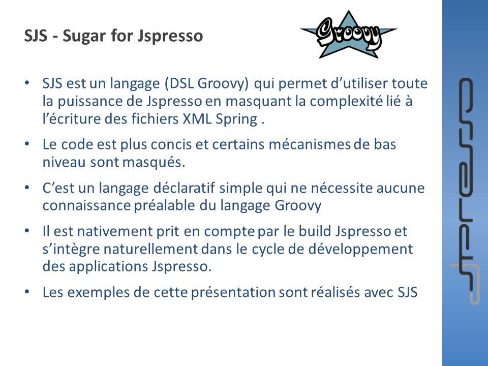 SJS - Sugar for Jspresso SJS est un langage (DSL Groovy) qui permet dutiliser toute la puissance de Jspresso en masquant la complexité lié à lécriture