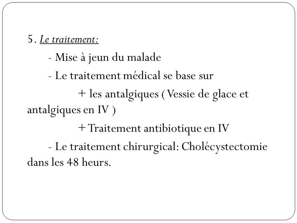 5. Le traitement: - Mise à jeun du malade - Le traitement médical se base sur + les antalgiques ( Vessie de glace et antalgiques en IV ) + Traitement
