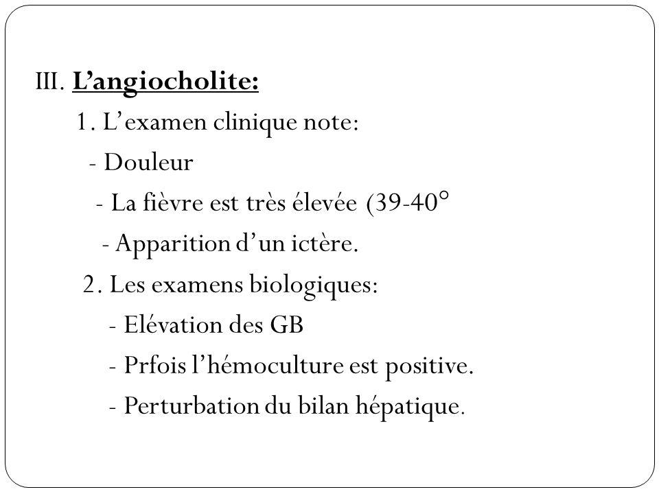 III. Langiocholite: 1. Lexamen clinique note: - Douleur - La fièvre est très élevée (39-40° - Apparition dun ictère. 2. Les examens biologiques: - Elé