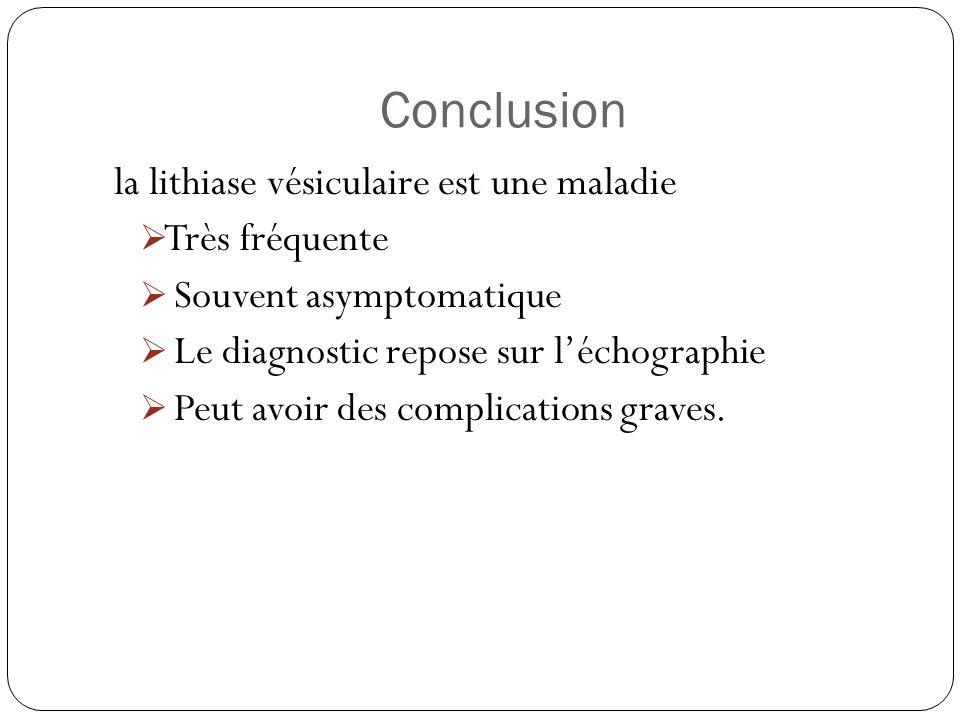 Conclusion la lithiase vésiculaire est une maladie Très fréquente Souvent asymptomatique Le diagnostic repose sur léchographie Peut avoir des complica