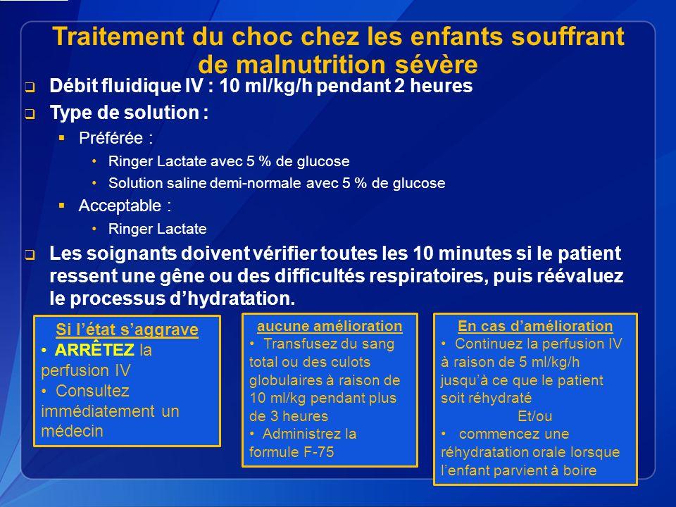 Traitement du choc chez les enfants souffrant de malnutrition sévère Débit fluidique IV : 10 ml/kg/h pendant 2 heures Type de solution : Préférée : Ringer Lactate avec 5 % de glucose Solution saline demi-normale avec 5 % de glucose Acceptable : Ringer Lactate Les soignants doivent vérifier toutes les 10 minutes si le patient ressent une gêne ou des difficultés respiratoires, puis réévaluez le processus dhydratation.