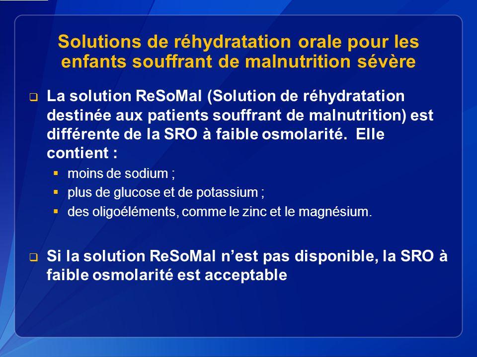 Solutions de réhydratation orale pour les enfants souffrant de malnutrition sévère La solution ReSoMal (Solution de réhydratation destinée aux patients souffrant de malnutrition) est différente de la SRO à faible osmolarité.