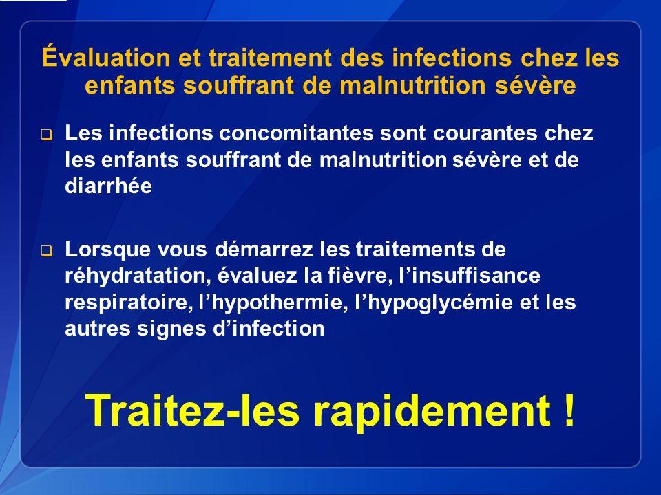 Évaluation et traitement des infections chez les enfants souffrant de malnutrition sévère Les infections concomitantes sont courantes chez les enfants souffrant de malnutrition sévère et de diarrhée Lorsque vous démarrez les traitements de réhydratation, évaluez la fièvre, linsuffisance respiratoire, lhypothermie, lhypoglycémie et les autres signes dinfection Traitez-les rapidement !