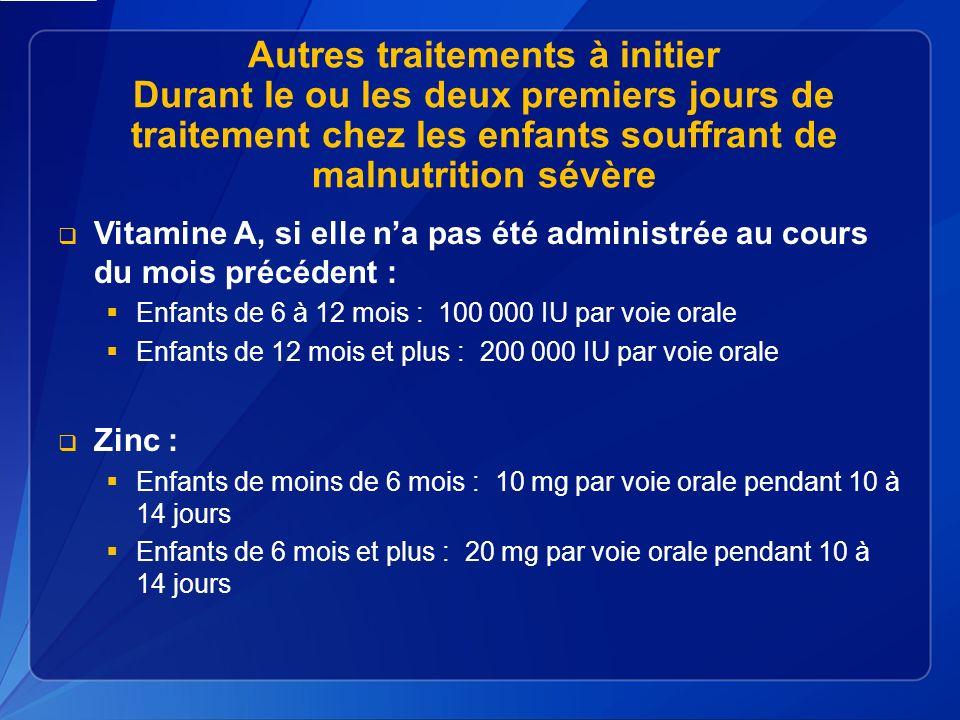 Autres traitements à initier Durant le ou les deux premiers jours de traitement chez les enfants souffrant de malnutrition sévère Vitamine A, si elle na pas été administrée au cours du mois précédent : Enfants de 6 à 12 mois : 100 000 IU par voie orale Enfants de 12 mois et plus : 200 000 IU par voie orale Zinc : Enfants de moins de 6 mois : 10 mg par voie orale pendant 10 à 14 jours Enfants de 6 mois et plus : 20 mg par voie orale pendant 10 à 14 jours