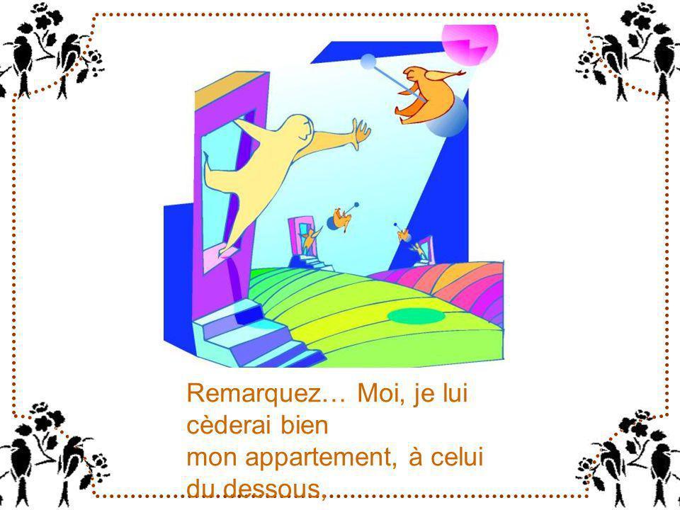 Remarquez… Moi, je lui cèderai bien mon appartement, à celui du dessous, à condition dobtenir celui du dessus !