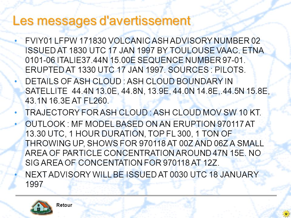 Les messages d'avertissement Retour FVIY01 LFPW 171830 VOLCANIC ASH ADVISORY NUMBER 02 ISSUED AT 1830 UTC 17 JAN 1997 BY TOULOUSE VAAC. ETNA 0101-06 I