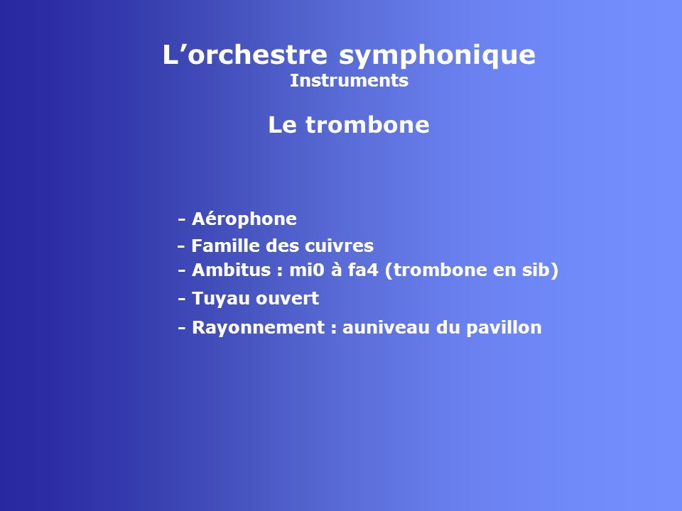 Lorchestre symphonique Instruments Le trombone - Aérophone - Famille des cuivres - Tuyau ouvert - Rayonnement : auniveau du pavillon - Ambitus : mi0 à