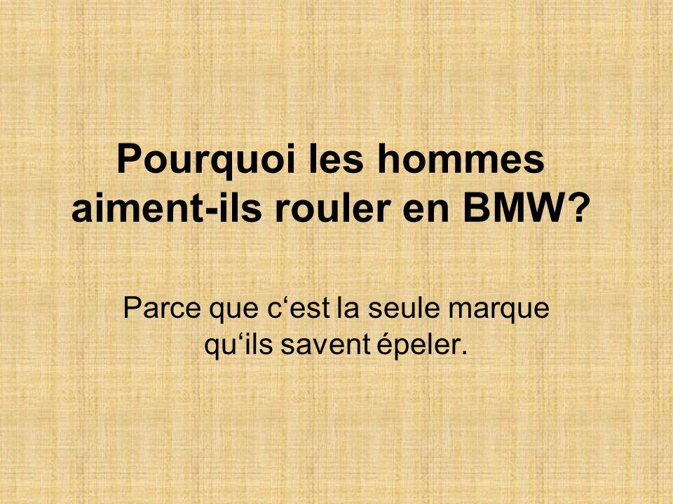 Pourquoi les hommes aiment-ils rouler en BMW? Parce que cest la seule marque quils savent épeler.