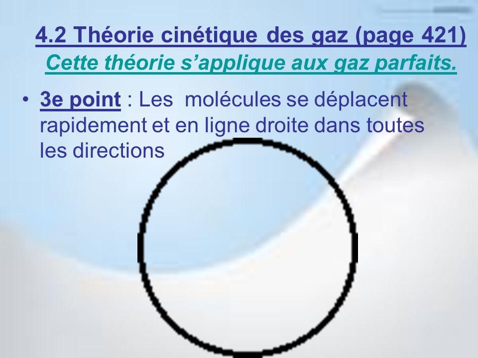 4e point : Les collisions des molécules entre elles et contre la paroi du contenant noccasionnent aucune perte dénergie (collisions élastiques) 4.2 Théorie cinétique des gaz (page 421) Cette théorie sapplique aux gaz parfaits.