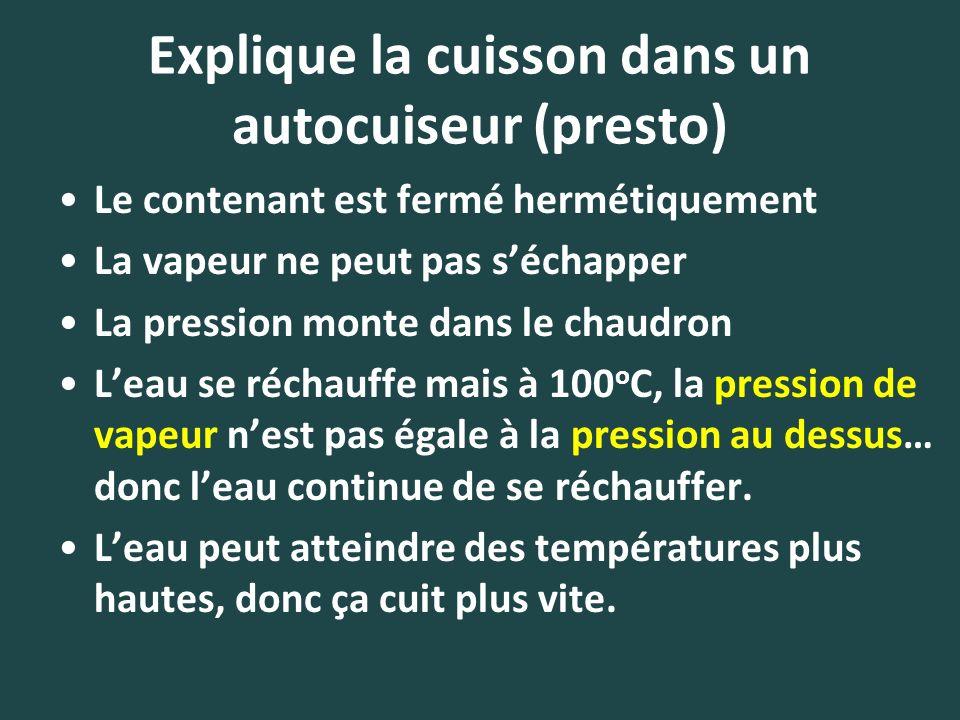 Explique la cuisson dans un autocuiseur (presto) Le contenant est fermé hermétiquement La vapeur ne peut pas séchapper La pression monte dans le chaud