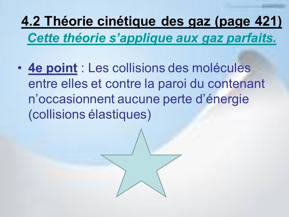 5e point : Lénergie cinétique moyenne des molécules varie en proportion avec la température (plus chaud = plus vite) 4.2 Théorie cinétique des gaz (page 421) Cette théorie sapplique aux gaz parfaits.