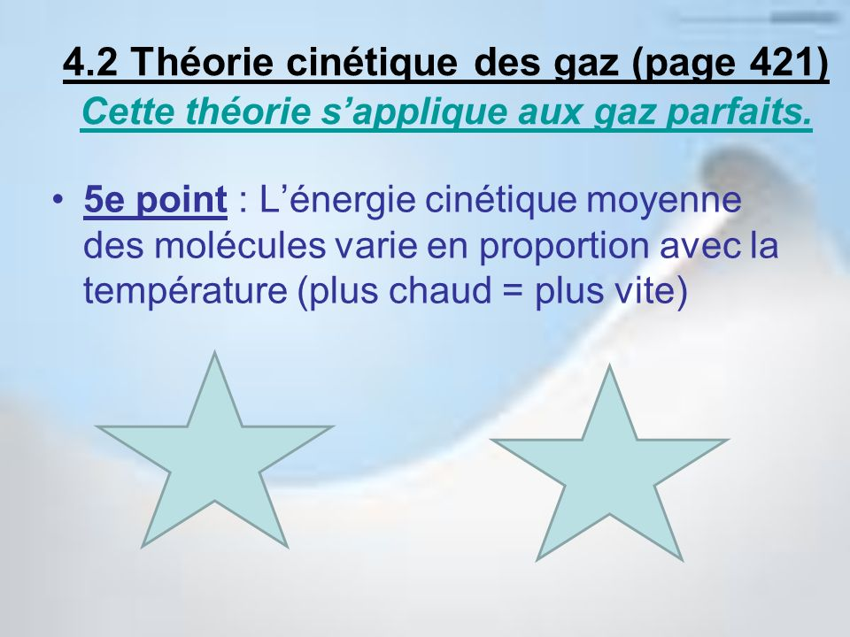 5e point : Lénergie cinétique moyenne des molécules varie en proportion avec la température (plus chaud = plus vite) 4.2 Théorie cinétique des gaz (pa