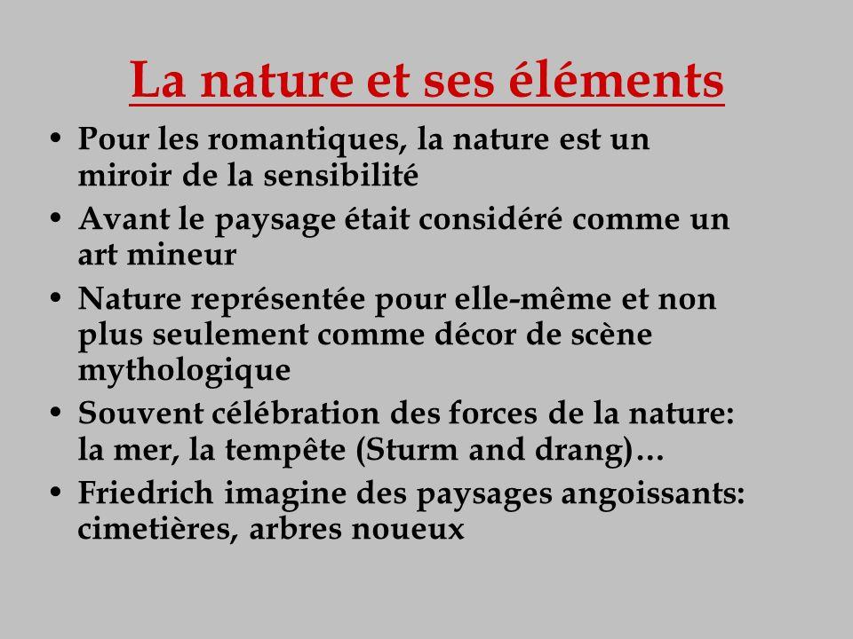 La nature et ses éléments Pour les romantiques, la nature est un miroir de la sensibilité Avant le paysage était considéré comme un art mineur Nature
