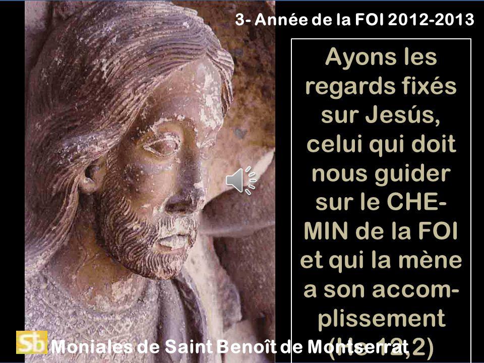 Ayons les regards fixés sur Jesús, celui qui doit nous guider sur le CHE- MIN de la FOI et qui la mène a son accom- plissement (He 12,2) 3- Année de la FOI 2012-2013 Moniales de Saint Benoît de Montserrat