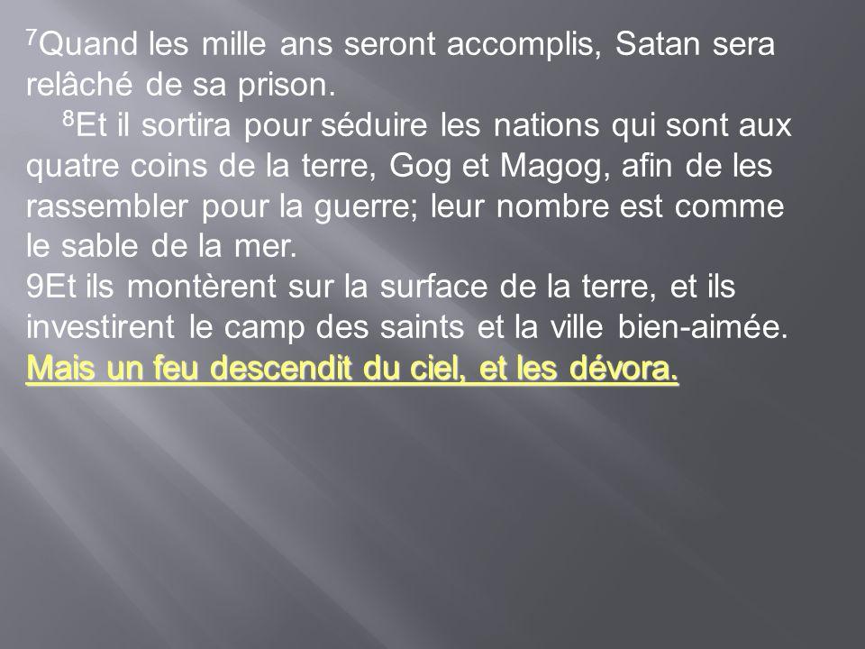 7 Quand les mille ans seront accomplis, Satan sera relâché de sa prison. 8 Et il sortira pour séduire les nations qui sont aux quatre coins de la terr
