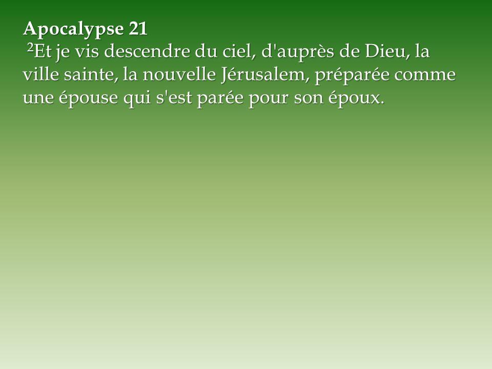 Apocalypse 21 2 Et je vis descendre du ciel, d'auprès de Dieu, la ville sainte, la nouvelle Jérusalem, préparée comme une épouse qui s'est parée pour