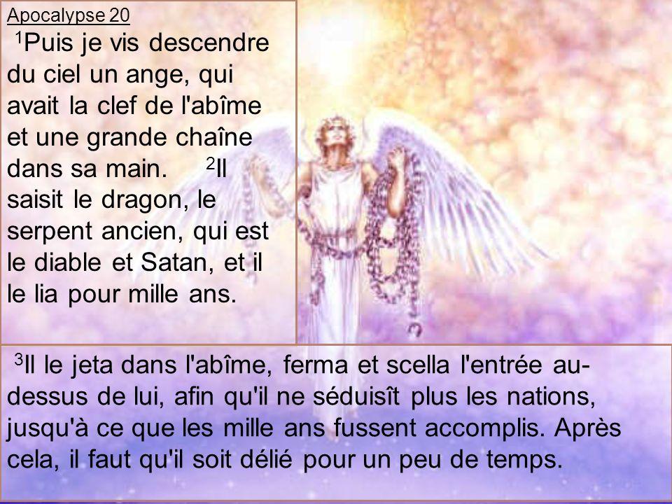 Apocalypse 20 1 Puis je vis descendre du ciel un ange, qui avait la clef de l'abîme et une grande chaîne dans sa main. 2 Il saisit le dragon, le serpe