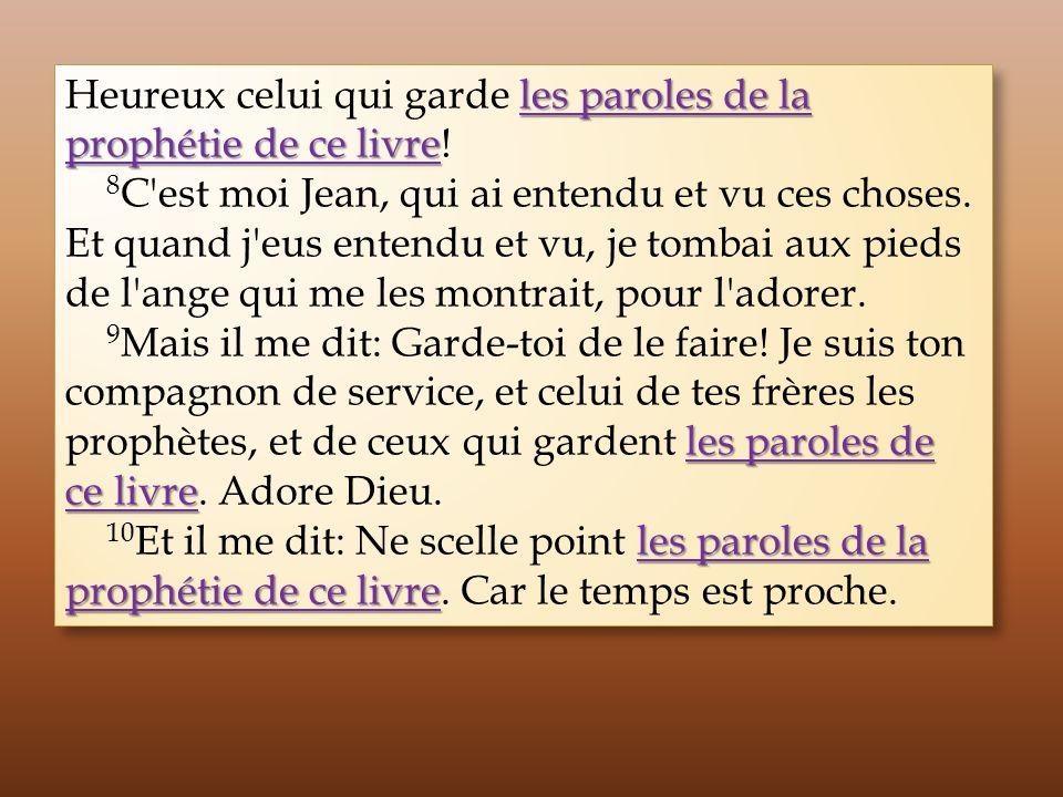 les paroles de la prophétie de ce livre Heureux celui qui garde les paroles de la prophétie de ce livre! 8 C'est moi Jean, qui ai entendu et vu ces ch