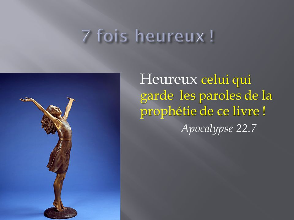 celui qui garde les paroles de la prophétie de ce livre ! Heureux celui qui garde les paroles de la prophétie de ce livre ! Apocalypse 22.7