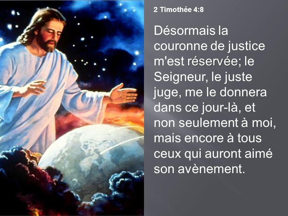 2 Timothée 4:8 réservée Désormais la couronne de justice m'est réservée; le Seigneur, le juste juge, me le donnera dans ce jour-là, et non seulement à