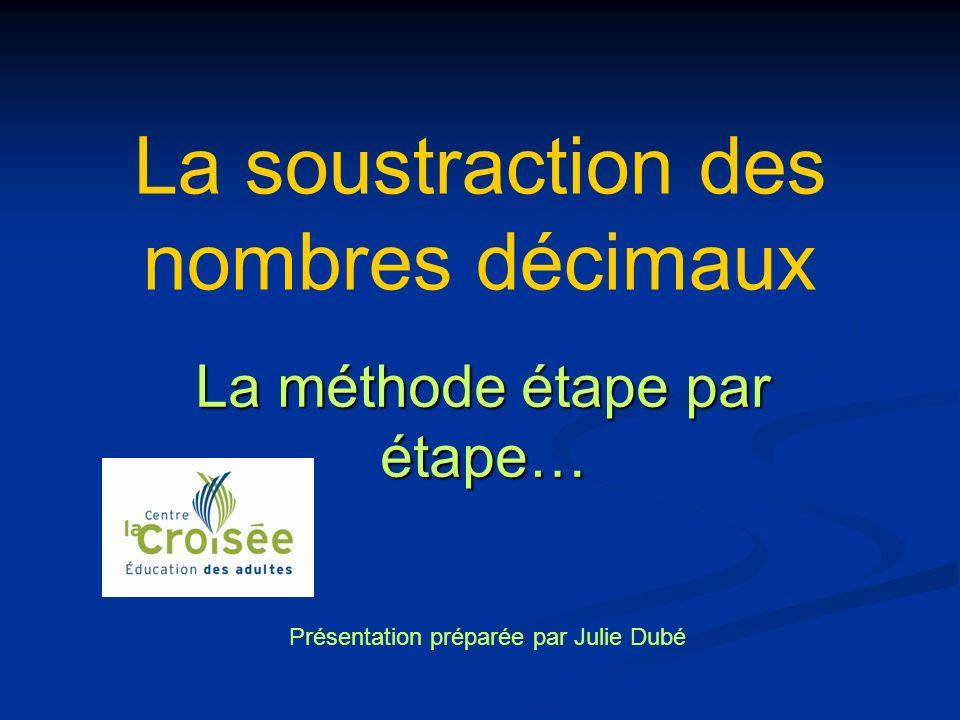 La soustraction des nombres décimaux La méthode étape par étape… Présentation préparée par Julie Dubé