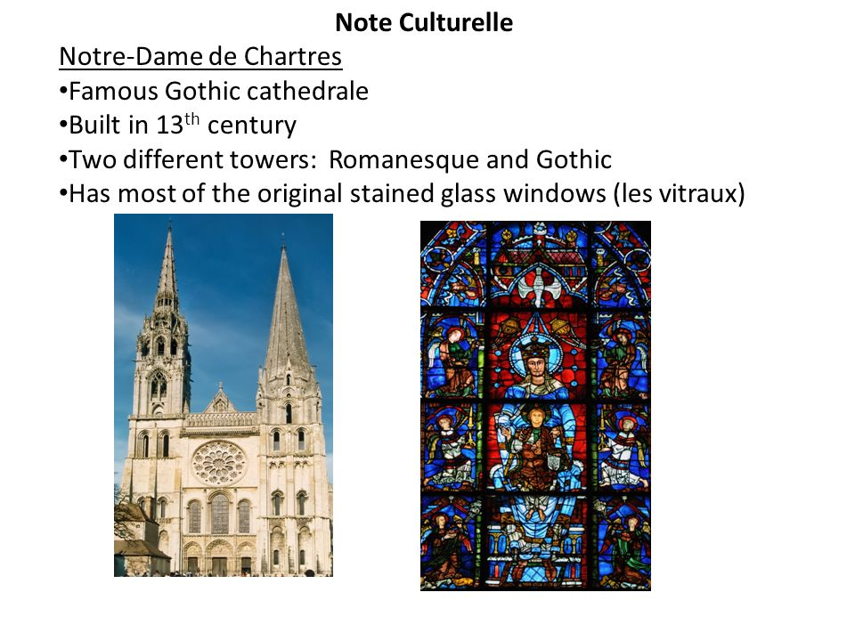 Note Culturelle Notre-Dame de Chartres Famous Gothic cathedrale Built in 13 th century Two different towers: Romanesque and Gothic Has most of the original stained glass windows (les vitraux)
