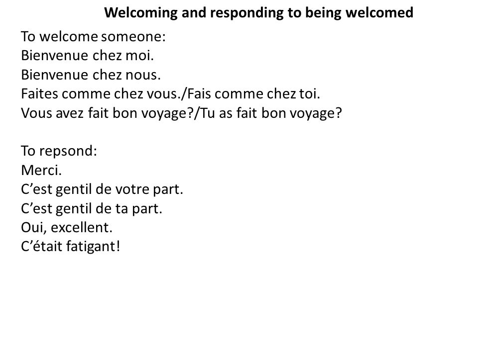 Welcoming and responding to being welcomed To welcome someone: Bienvenue chez moi.