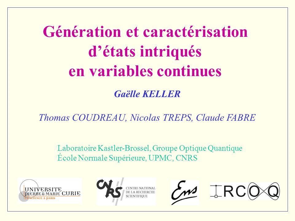 Génération et caractérisation détats intriqués en variables continues Gaëlle KELLER Thomas COUDREAU, Nicolas TREPS, Claude FABRE Laboratoire Kastler-B